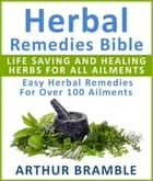 Herbal Remedies Bible: Life Saving And Healing Herbs For All Ailments - Easy Herbal Remedies For Over 100 Ailments ebook by Arthur Bramble
