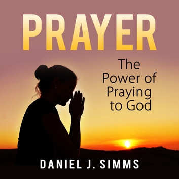 Prayer: The Power of Praying to God audiobook by Daniel J. Simms