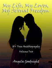 My Life, My Loves, My Sexual Freedom: 18+ True Autobiography Volume Two ebook by Angela Goodnight