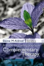 A Guide to Starting your own Complementary Therapy Practice ebook by Elaine Mary Aldred