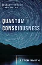 Quantum Consciousness - Journey Through Other Realms ebook by Peter Smith