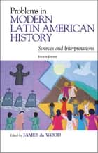 Problems in Modern Latin American History - Sources and Interpretations ebook by James A. Wood