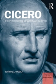 Cicero - The Philosophy of a Roman Sceptic ebook by Raphael Woolf
