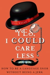 Yes, I Could Care Less - How to Be a Language Snob Without Being a Jerk ebook by Bill Walsh