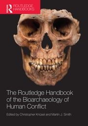 The Routledge Handbook of the Bioarchaeology of Human Conflict ebook by Christopher Knüsel,Martin Smith