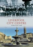Liverpool City Centre Through Time ebook by Ian Collard