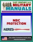 21st Century U.S. Military Manuals: NBC Protection (FM 3-4) Nuclear, Biological, Chemical Hazards (Value-Added Professional Format Series) ebook by Progressive Management