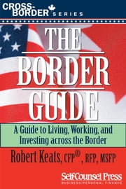 The Border Guide - Living, Working, and Investing Across the Border ebook by Robert Keats
