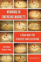 Winning in Emerging Markets - A Road Map for Strategy and Execution ebook by Tarun Khanna, Krishna G. Palepu