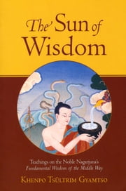 The Sun of Wisdom - Teachings on the Noble Nagarjuna's Fundamental Wisdom of the Middle Way ebook by Khenpo Tsultrim Gyamtso