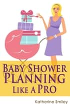 Baby Shower Planning Like A Pro: A Step-by-Step Guide on How to Plan & Host the Perfect Baby Shower. Baby Shower Themes, Games, Gifts Ideas, & Checklist Included ebook by Katherine Smiley
