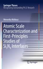 Atomic Scale Characterization and First-Principles Studies of Si₃N₄ Interfaces ebook by Weronika Walkosz