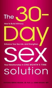 The 30-Day Sex Solution: How to Build Intimacy, Enhance your Sex Life, and Strengthen Your Relationship on One Month's Time ebook by Victoria Zdrok Wilson,John Wilson