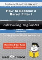 How to Become a Barrel Filler I - How to Become a Barrel Filler I ebook by Cecil Woodcock