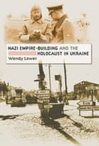 Nazi Empire-Building and the Holocaust in Ukraine ebook by Wendy Lower