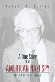 A True Story of An American Nazi Spy - William Curtis Colepaugh ebook by Robert A. Miller