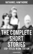 The Complete Short Stories of Nathaniel Hawthorne: 120+ Titles in One Edition (Illustrated Edition) - Twice-Told Tales, The Snow Image & More (Including Rare Sketches From Magazines) ebook by Nathaniel Hawthorne, Walter Crane, Virginia Frances Sterrett