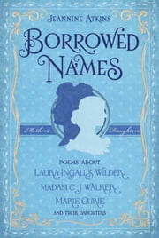 Borrowed Names - Poems About Laura Ingalls Wilder, Madam C.J. Walker, Marie Curie, and Their Daughters ebook by Jeannine Atkins