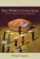 Free Markets under Siege - Cartels, Politics, and Social Welfare ebook by Richard A. Epstein