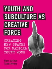 Youth and Subculture as Creative Force - Creating New Spaces for Radical Youth Work ebook by Hans Skott-Myhre