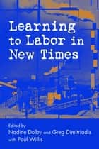 Learning to Labor in New Times ebook by Nadine Dolby, Greg Dimitriadis