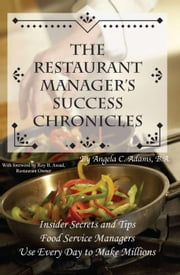 The Restaurant Manager's Success Chronicles: Insider Secrets and Techniques Food Service Managers Use Every Day to Make Millions ebook by Adams, Angela C