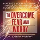 Maximize Your Potential Through the Power Your Subconscious Mind to Overcome Fear and Worry audiobook by