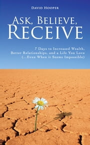 Ask, Believe, Receive - 7 Days to Increased Wealth, Better Relationships, and a Life You Love (...Even When it Seems Impossible) ebook by David Hooper