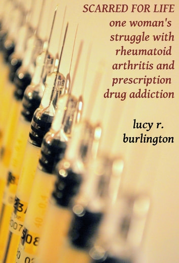 Scarred for Life: One Woman's Struggle with Rheumatoid Arthritis and Prescription Drug Addiction ebook by Lucy Burlington