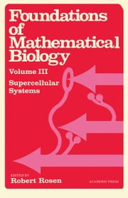 Foundations of Mathematical Biology: Supercellular Systems ebook by Rosen, Robert J.