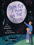 Papa Put a Man on the Moon eBook by Kristy Dempsey, Sarah Green
