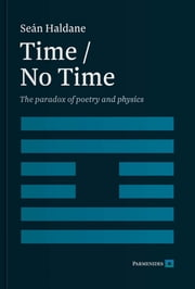 TIME / NO TIME - The Paradox of Poetry and Physics ebook by Dr Sean Haldane, PHD