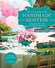 Handmade Hostess - 12 Imaginative Party Ideas for Unforgettable Entertaining 36 Sewing & Craft Projects • 12 Desserts ebook by Kelly Lee-Creel, Rebecca Söder