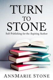 Turn To Stone: Self-Publishing for the Aspiring Author ebook by AnnMarie Stone