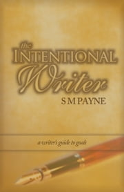 The Intentional Writer: a writer's guide to goals ebook by S. M. Payne