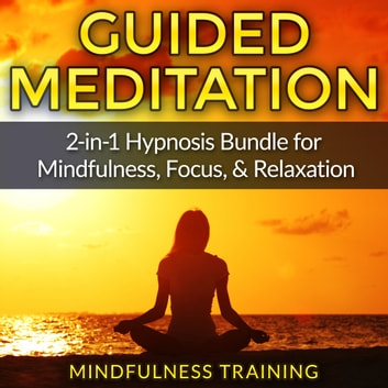 Guided Meditation: 2-in-1 Hypnosis Bundle for Mindfulness, Focus, & Relaxation (Self Hypnosis, Affirmations, Guided Imagery & Relaxation Techniques) audiobook by Mindfulness Training