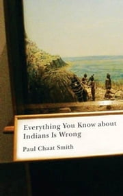 Everything You Know about Indians Is Wrong ebook by Paul Chaat Smith