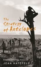 The Strategy Of Antelopes - Rwanda After the Genocide ebook by Jean Hatzfeld