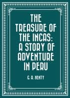 The Treasure of the Incas: A Story of Adventure in Peru ebook by G. A. Henty