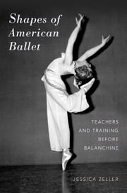 Shapes of American Ballet - Teachers and Training before Balanchine ebook by Jessica Zeller