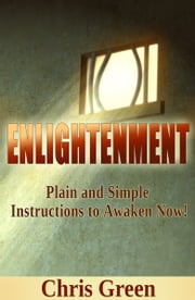 Enlightenment: Plain & Simple Instructions to Awaken Now! ebook by Chris Green