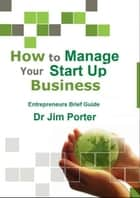 How to Manage Your Start up Business ebook by Dr Jim Porter