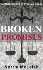 Broken Promises Scottish Breach of Promise Cases ebook by Norrie McLeish