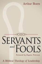 Servants and Fools - A Biblical Theology of Leadership ebook by Arthur Boers,Eugene Peterson