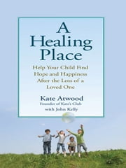 A Healing Place - Help Your Child Find Hope and Happiness After the Loss of aLoved One ebook by John Kelly,Kathryn Atwood