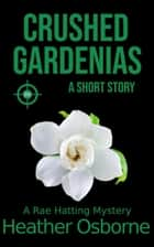 Crushed Gardenias - Rae Hatting Mysteries ebook by Heather Osborne