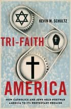 Tri-Faith America - How Catholics and Jews Held Postwar America to Its Protestant Promise ebook by Kevin M. Schultz