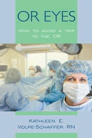 OR EYES - How to avoid a trip to the OR ebook by Kathleen E. Volpe-Schaffer RN
