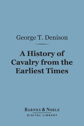 A History of Cavalry From the Earliest Times (Barnes & Noble Digital Library) - With Lessons for the Future ebook by George T. Denison