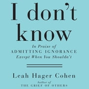 I Don't Know - In Praise of Admitting Ignorance and Doubt (Except When You Shouldn't) audiobook by Leah Hager Cohen